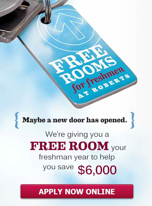 Free rooms for freshmen at Roberts. Maybe a new door has opened. We're giving you a free room your freshman year to help you save $6,000. Apply Now Online.